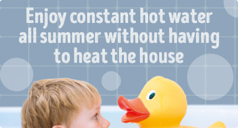 Enjoy constant hot water all summer without having to heat the house.